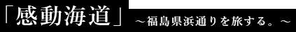 「感動海道」 ~福島県浜通りを旅する。~