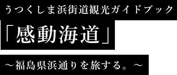 うつくしま浜街道観光ガイドブック 「感動海道」 ~福島県浜通りを旅する。~