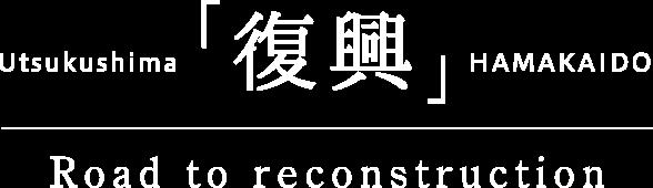 Utsukushima「復興」HAMAKAIDO Road to reconstruction